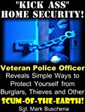 'Kick Ass' Home Security! Veteran Police Officer Reveals Simple Ways to Protect Yourself from Burglars, Thieves, and Other Scum-of-the-Earth!