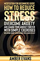 Meditation for Beginners Guide: HOW TO REDUCE STRESS, overcome ANXIETY AND CHANGE YOUR MINDSET forever WITH SIMPLE EXERCISES. including short meditations for a quick relief