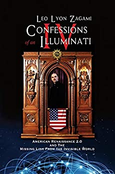 Confessions of an Illuminati Volume IV: American Renaissance 2.0 and the missing link from the Invisible World by [Leo Zagami]