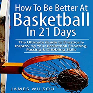 Couverture de How to Be Better at Basketball in 21 Days: The Ultimate Guide to Drastically Improving Your Basketball Shooting, Passing and Dribbling Skills