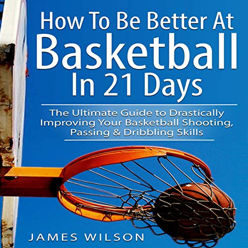 How to Be Better at Basketball in 21 Days: The Ultimate Guide to Drastically Improving Your Basketball Shooting, Passing and Dribbling Skills  By  cover art