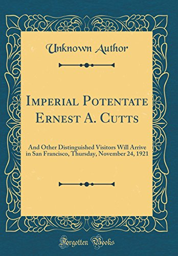 Imperial Potentate Ernest A. Cutts: And Other Distinguished Visitors Will Arrive in San Francisco, Thursday, November 24, 1921 (Classic Reprint)