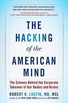 The Hacking of the American Mind: The Science Behind the Corporate Takeover of Our Bodies and Brains by [Robert H. Lustig]