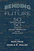 Bending the Future: Fifty Ideas for the Next Fifty Years of Historic Preservation in the United States (Public History in Historical Perspective)