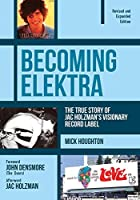 Becoming Elektra: The True Story of Jac Holzman's Visionary Record Label (Revised & Expanded Edition)
