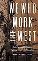 We Who Work the West: Class, Labor, and Space in Western American Literature (Postwestern Horizons)