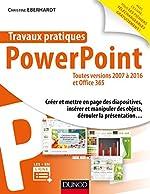 Travaux pratiques - PowerPoint - Toutes versions 2007 à 2016 et Office 365 - Toutes versions 2007 à 2016 et Office 365 de Christine Eberhardt