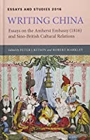 Writing China: Essays on the Amherst Embassy 1816 and Sino-British Cultural Relations (Essays and Studies)