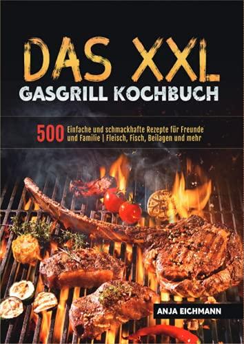 Das XXL Gasgrill Kochbuch: 500 Einfache und schmackhafte Rezepte für Freunde und Familie | Fleisch, Fisch, Beilagen und mehr