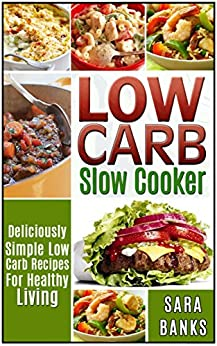 Low Carb Slow Cooker: Deliciously Simple Low Carb Recipes For Healthy Living (low carb slow cooker recipes, low carb slow cooker cookbook Book 1) by [Sara Banks]