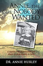 Annie, the Girl Nobody Wanted: A Journey from Abandonment and Abuse to a New Identity in Christ