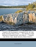 Tables Of Interest, Computed At Six And Seven Per Cent ...: To Which Are Added Compound Interest ... Tables [at Five, Six, And Seven Per Cent.]...