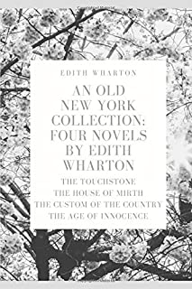 An Old New York Collection: Four Novels by Edith Wharton: The Touchstone, The House of Mirth, The Custom of the Country, T...