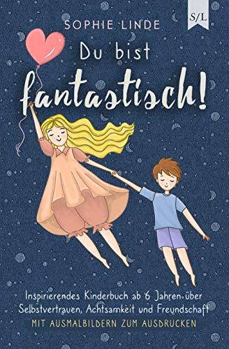 Du bist fantastisch!: Inspirierendes Kinderbuch ab 6 Jahren über Selbstvertrauen, Achtsamkeit und Freundschaft - mit Ausmalbildern zum Ausdrucken (Starke Kinder 1)