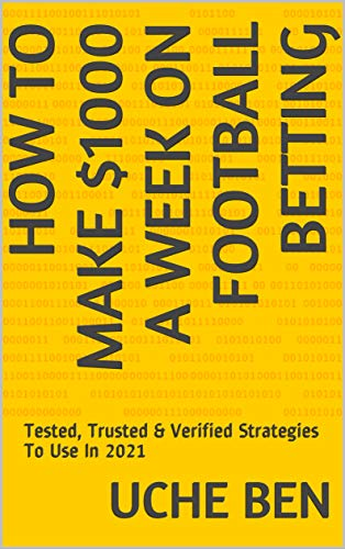 How To Make $1000 A Week On Football Betting: Tested, Trusted & Verified Strategies To Use In 2021 (English Edition)
