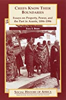 Chiefs Know Their Boundaries: Essays on Property, Power and the Past in Asante, 1896-1996 (Social History of Africa)