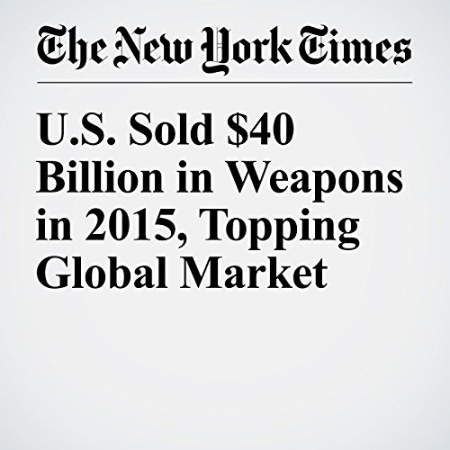 U.S. Sold $40 Billion in Weapons in 2015, Topping Global Market audiobook cover art