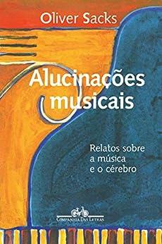 Alucinações musicais: Relatos sobre a música e o cérebro por [Oliver Sacks, Laura Teixeira Motta]