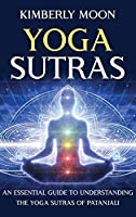 Yoga Sutras: An Essential Guide to Understanding the Yoga Sutras of Patanjali