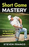 Golf: Short Game Mastery - 13 Tips and Tricks for Mastering The Wedge Shot (golf swing, chip shots, golf putt, lifetime sports, pitch shots, golf basics) (English Edition)
