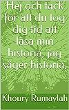Hej och tack för att du tog dig tid att läsa min historia, jag säger historia, (Swedish Edition)