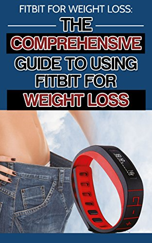 Fitbit for Weight Loss: The Comprehensive Guide to Using the Fitbit for...