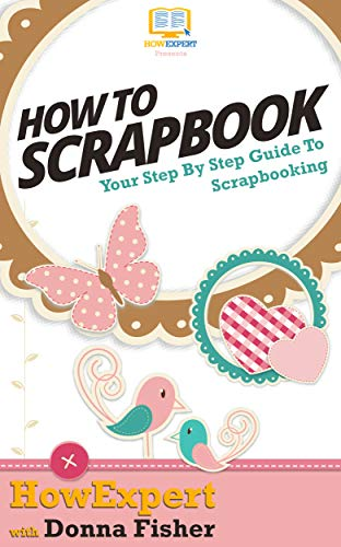 How To Scrapbook: Your Step By Step Guide To Scrapbooking (English Edition)