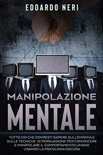 Manipolazione Mentale: Tutto ciò che dovresti sapere sull'empatia e sulle tecniche di persuasione per convincere e manipolare il comportamento umano usando la psicologia oscura