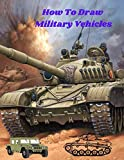 How To Draw Military Vehicles: The Step by Step Book to Draw Different military machines tanks soldiers uniforms weapons for kids age 9-12