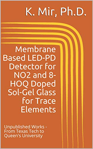 Membrane Based LED-PD Detector for NO2 and 8-HOQ Doped Sol-Gel Glass for Trace Elements: Unpublished Works - From Texas Tech to Queen's University (English Edition)
