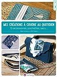 Mes créations à coudre au quotidien - 13 accessoires, pochettes et sacs