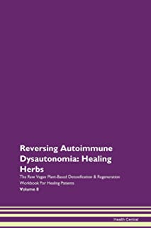 Reversing Autoimmune Dysautonomia: Healing Herbs The Raw Vegan Plant-Based Detoxification & Regeneration Workbook For Healing Patients Volume 8