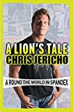 A Lion's Tale: Around the World in Spandex - Chris Jericho