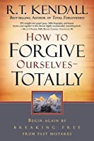How to Forgive Ourselves -- Totally: Begin Again by Breaking Free from Past Mistakes