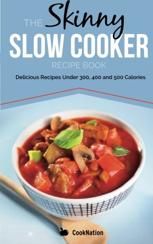 The Skinny Slow Cooker Recipe Book: Delicious Recipes Under 300, 400 And 500 Calories (Cooknation)