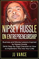 Nipsey Hussle on Entrepreneurship: Business and Money Lessons Inspired by Nipsey Hussle (With Step by Step Checklist on How to Implement This into Your Life)