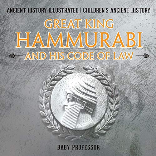 Great King Hammurabi and His Code of Law - Ancient History Illustrated Children's Ancient History