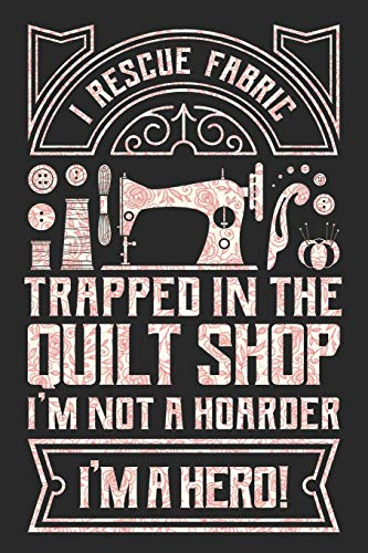 I Rescue Fabric Trapped In The Quilt Shop I'm Not a Hoarder I'm a Hero: Sewing Journal, Sewer Notebook, Gift for Sewers, Quilter Presents, Quilting Planner