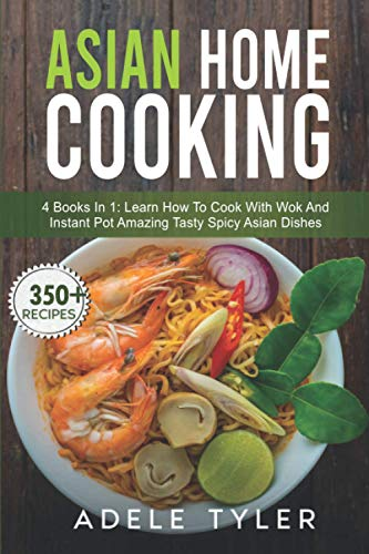 Asian Home Cooking: 4 Books In 1: Learn How To Cook With Wok And Instant Pot Amazing Tasty Spicy Asian Dishes