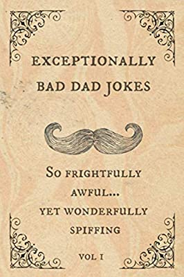 Exceptionally Bad Dad Jokes: So frightfully awful.. yet wonderfully spiffing from Independently published