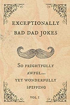 Exceptionally Bad Dad Jokes  So frightfully awful. yet wonderfully spiffing