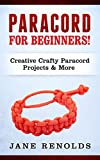 Paracord for Beginners: Creative, Crafty Paracord Projects & More (Paracord, Craft Business, Knot Tying, Fusion Knots, Knitting, Quilting, Sewing)