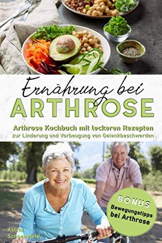 Ernährung bei Arthrose: Arthrose Kochbuch mit leckeren Rezepten zur Linderung und Vorbeugung von Gelenkbeschwerden