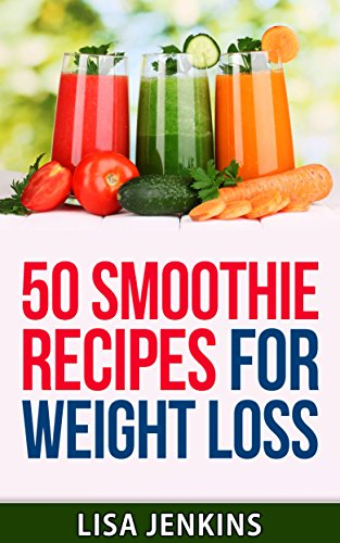 Smoothies For Weight Loss: 50 Smoothie Recipes That Will Help You Lose Weight, Fight Cravings and Li