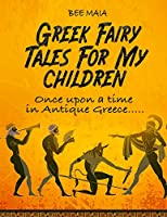 Greek Fairy Tales For My Children: Once upon a time in Antique Greece.....