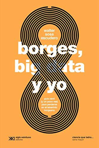 borges big data y yo guia nerd y un poco rea para perderse en el laberinto borgeano ciencia que ladra serie mayor spanish edition