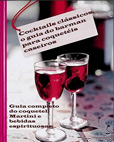 Classic Cocktails: Como fazer suas próprias bebidas (bebidas alcoólicas e não-alcoólicas) (Portuguese Edition)
