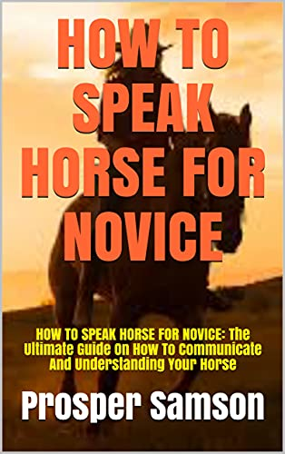 HOW TO SPEAK HORSE FOR NOVICE: HOW TO SPEAK HORSE FOR NOVICE: The Ultimate Guide On How To Communicate And Understanding Your Horse (English Edition)