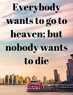 Everybody wants to go to heaven; but nobody wants to die: Notebook: Lined Writing Notebook, Journal, Diary, Daily Journal ...