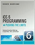 iOS 6 Programming, Pushing the Limits: Advanced Application Development for Apple iPphone, iPad, and iPod Touch: Advanced Application Development for Apple iPhone, iPad and iPod Touch